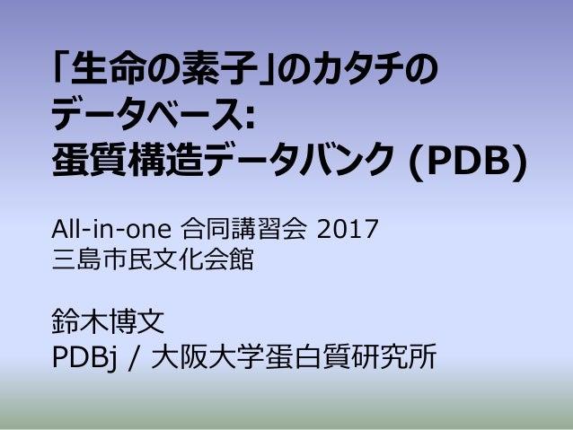 「生命の素子」のカタチの データベース: 蛋質構造データバンク (PDB) All-in-one 合同講習会 2017 三島市民文化会館 鈴木博文 PDBj / 大阪大学蛋白質研究所