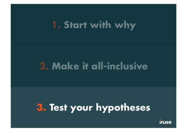 1. Start with why 2. Make it all-inclusive 3. Test your hypotheses