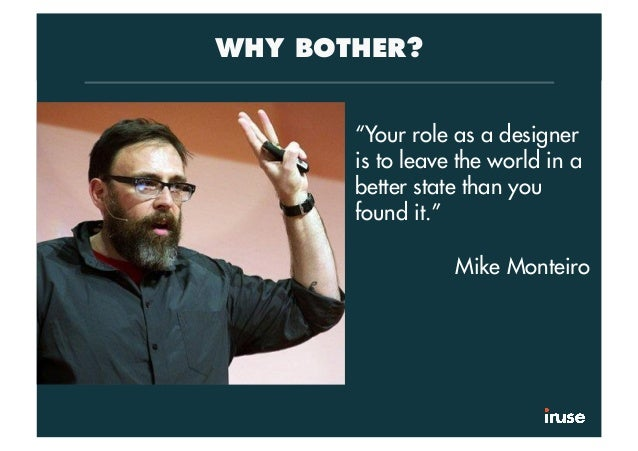 """WHY BOTHER? """"Your role as a designer is to leave the world in a better state than you found it."""" Mike Monteiro"""