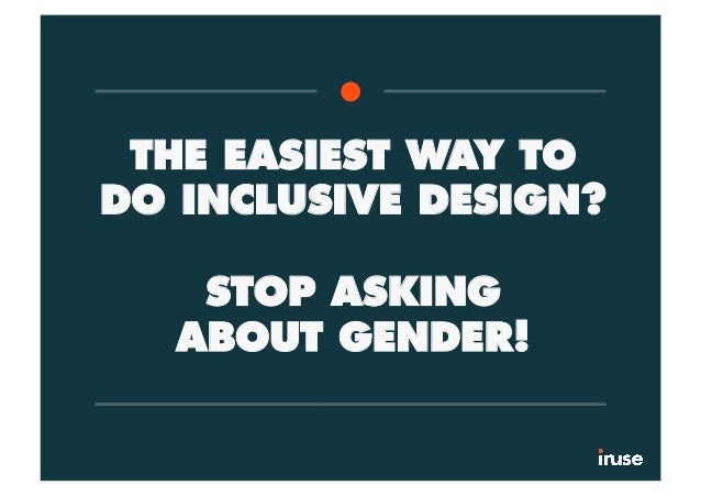 THE EASIEST WAY TO DO INCLUSIVE DESIGN? STOP ASKING ABOUT GENDER!
