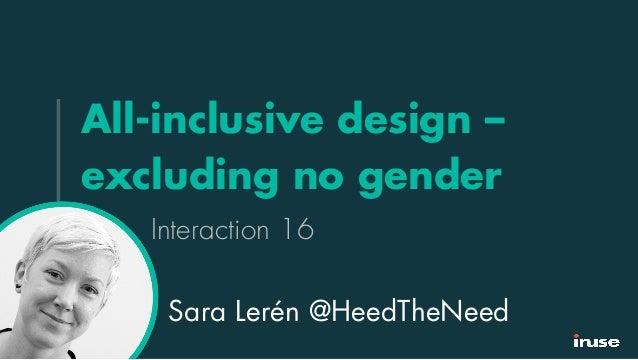 All-inclusive design – excluding no gender Interaction 16 Sara Lerén @HeedTheNeed