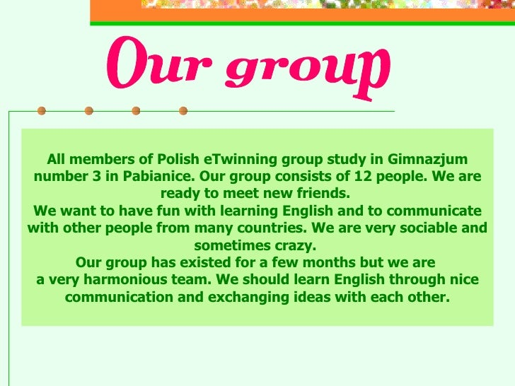 All members of Polish eTwinning group study in Gimnazjum number 3 in Pabianice. Our group consists of 12 people. We are re...