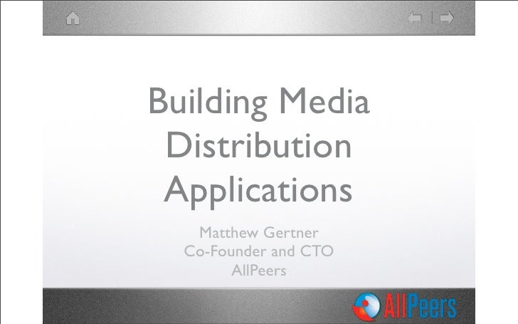 Building Media  Distribution  Applications    Matthew Gertner   Co-Founder and CTO         AllPeers