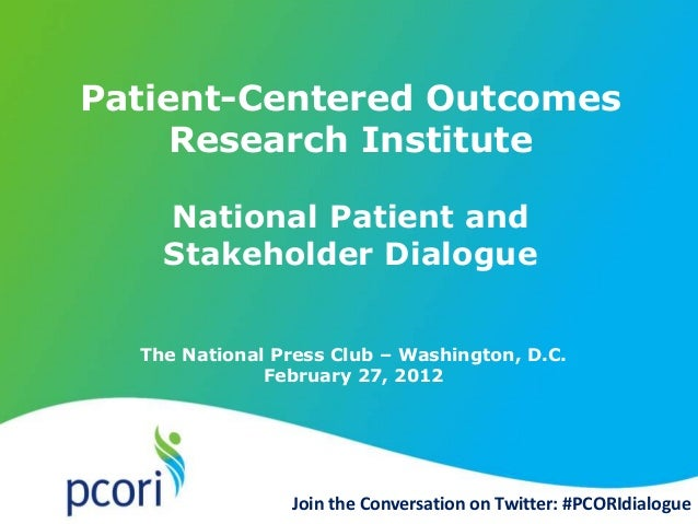 The National Press Club – Washington, D.C. February 27, 2012 Patient-Centered Outcomes Research Institute National Patient...