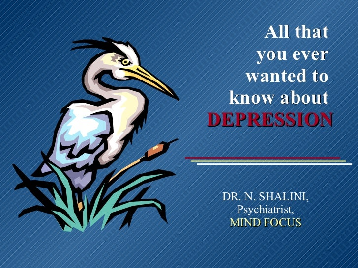 All that  you ever  wanted to  know about  DEPRESSION DR. N. SHALINI, Psychiatrist, MIND FOCUS