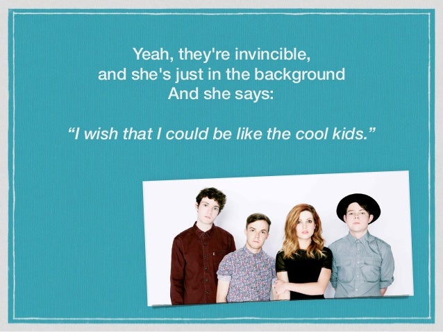 "Yeah, they're invincible, and she's just in the background And she says: ""I wish that I could be like the cool kids."""