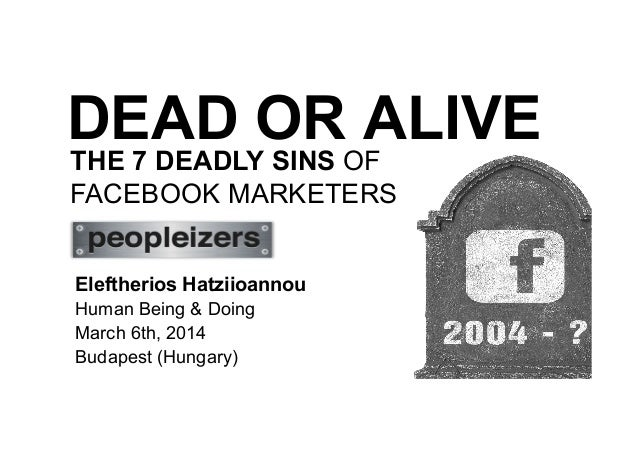 DEAD OR ALIVE THE 7 DEADLY SINS OF FACEBOOK MARKETERS Eleftherios Hatziioannou Human Being & Doing March 6th, 2014 Budapes...