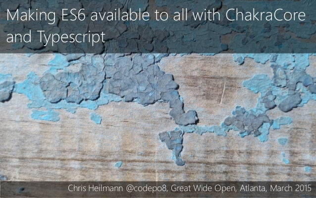 Making ES6 available to all with ChakraCore and Typescript Chris Heilmann @codepo8, Great Wide Open, Atlanta, March 2015