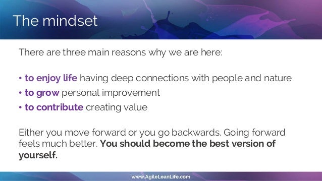 The mindset There are three main reasons why we are here: • to enjoy life having deep connections with people and nature •...