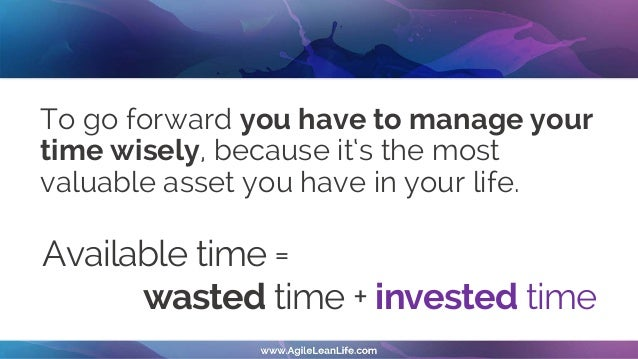 To go forward you have to manage your time wisely, because it's the most valuable asset you have in your life. Available t...