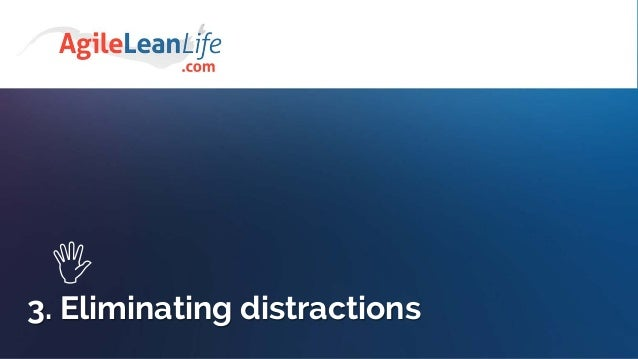 Dealing with distractions • Identify your main distractions • Don't count on your self-discipline • Build a system that wi...