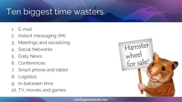 Ten biggest time wasters 1. E-mail 2. Instant messaging (IM) 3. Meetings and socializing 4. Social Networks 5. Daily News ...