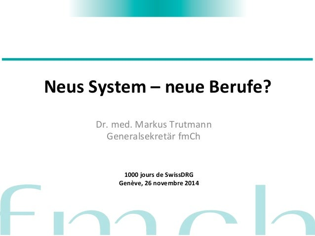 Neus  System  –  neue  Berufe?  Dr.  med.  Markus  Trutmann  Generalsekretär  fmCh  1000  jours  de  SwissDRG  Genève,  26...