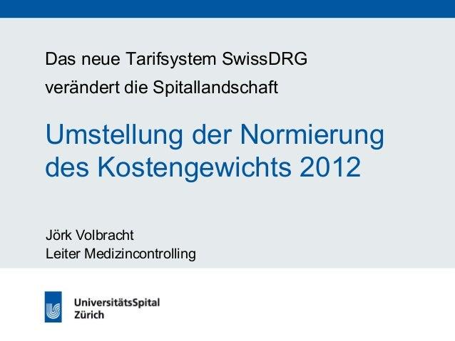Das neue Tarifsystem SwissDRG  verändert die Spitallandschaft  Umstellung der Normierung  des Kostengewichts 2012  Jörk Vo...