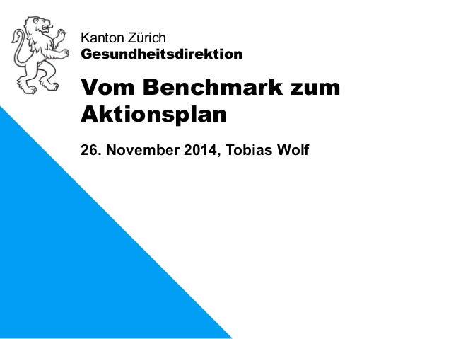 Kanton Zürich  Gesundheitsdirektion  Vom Benchmark zum  Aktionsplan  26. November 2014, Tobias Wolf