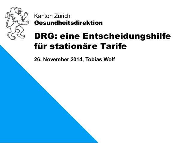Kanton Zürich  Gesundheitsdirektion  DRG: eine Entscheidungshilfe  für stationäre Tarife  26. November 2014, Tobias Wolf