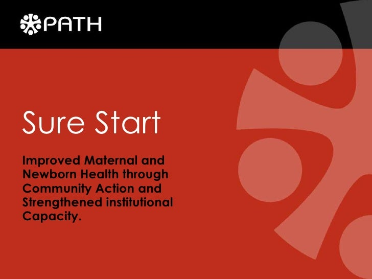 Sure Start<br />Improved Maternal and Newborn Health through Community Action and Strengthened institutional Capacity.<br />