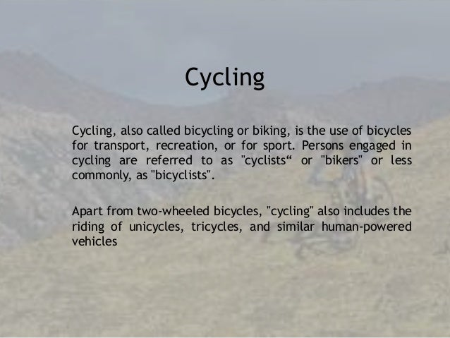 Cycling Cycling, also called bicycling or biking, is the use of bicycles for transport, recreation, or for sport. Persons ...
