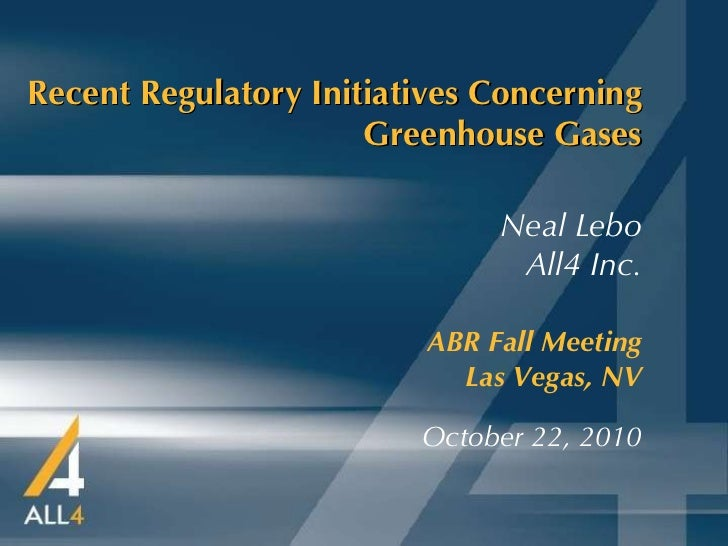 Recent Regulatory Initiatives Concerning Greenhouse Gases ABR Fall Meeting   Las Vegas, NV October 22, 2010 Neal Lebo All4...