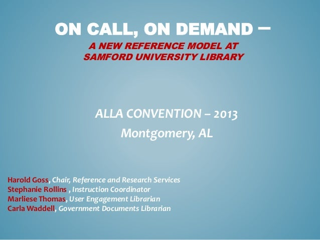 ON CALL, ON DEMAND –A NEW REFERENCE MODEL ATSAMFORD UNIVERSITY LIBRARYALLA CONVENTION – 2013Montgomery, ALHarold Goss, Cha...