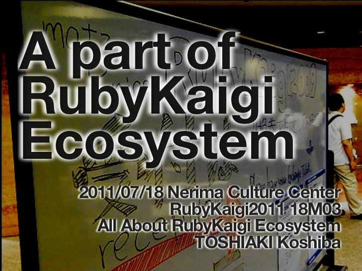 A part ofRubyKaigiEcosystem 2011/07/18 Nerima Culture Center             RubyKaigi2011 18M03   All About RubyKaigi Ecosyst...