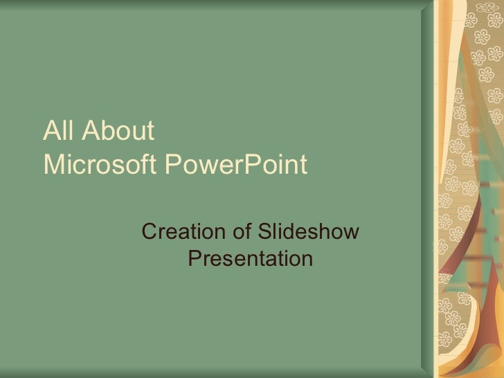 All About Microsoft PowerPoint Creation of Slideshow Presentation