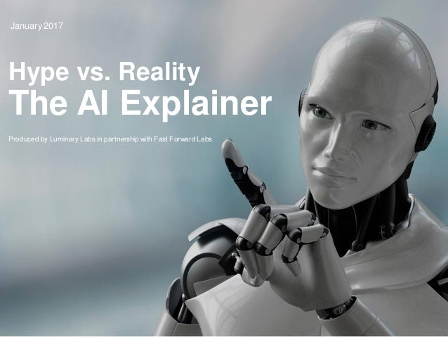 1 Hype vs. Reality The AI Explainer January 2017 Produced by Luminary Labs in partnership with Fast Forward Labs