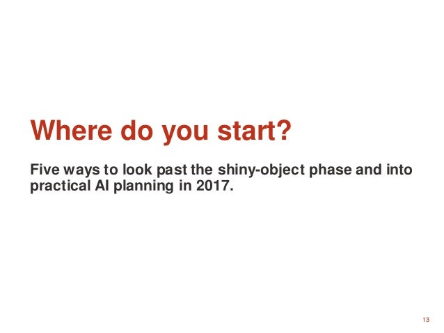13 Where do you start? Five ways to look past the shiny-object phase and into practical AI planning in 2017.