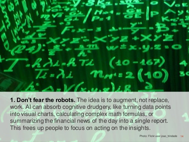 14 1. Don't fear the robots. The idea is to augment, not replace, work. AI can absorb cognitive drudgery, like turning dat...
