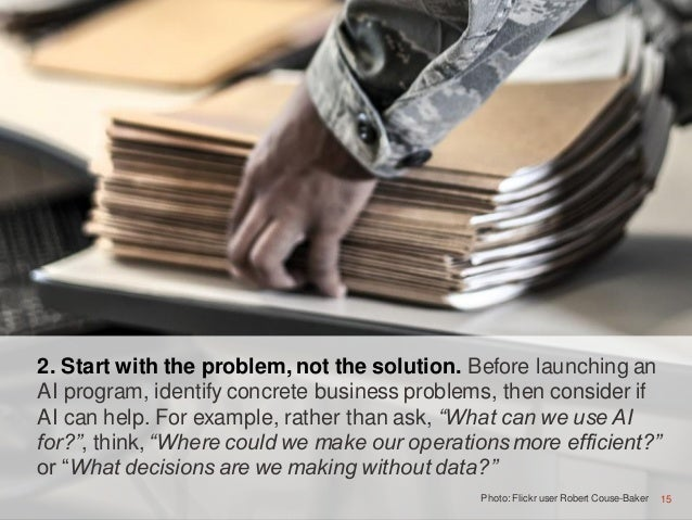 15 2. Start with the problem, not the solution. Before launching an AI program, identify concrete business problems, then ...