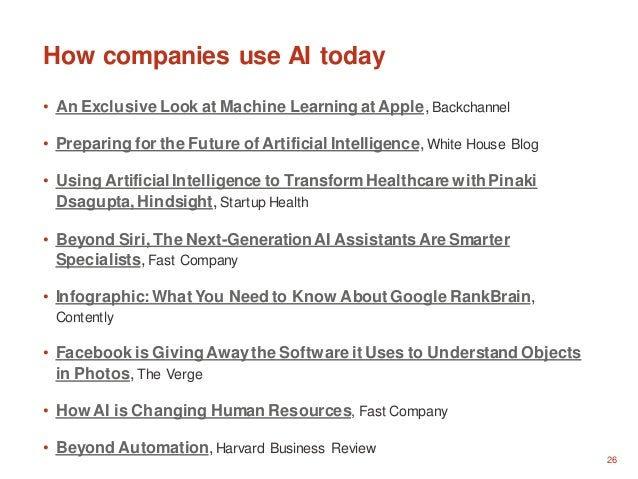 26 How companies use AI today • An Exclusive Look at Machine Learning atApple, Backchannel • Preparing for the Future ofAr...