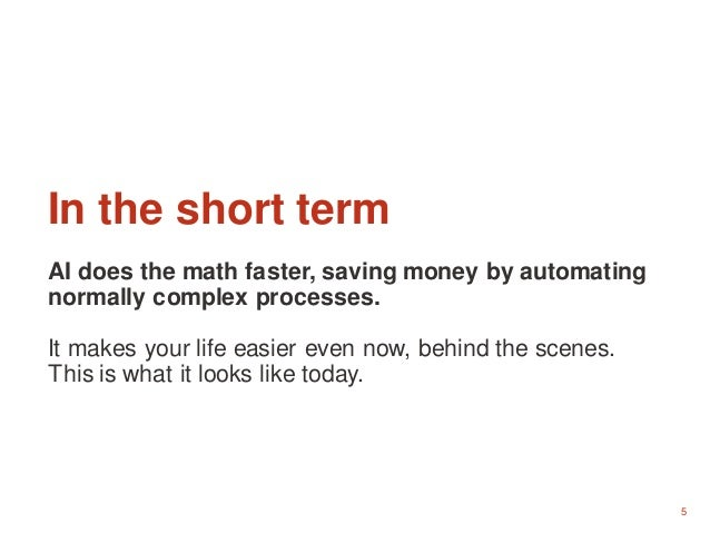 5 In the short term AI does the math faster, saving money by automating normally complex processes. It makes your life eas...