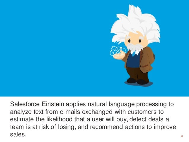 8 Salesforce Einstein applies natural language processing to analyze text from e-mails exchanged with customers to estimat...