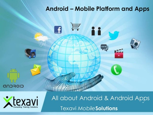Android – Mobile Platform and Apps All about Android & Android Apps A Texavi Mobility Presentation