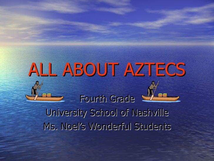 ALL ABOUT AZTECS Fourth Grade University School of Nashville Ms. Noel's Wonderful Students