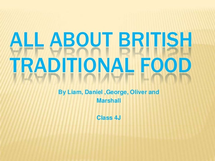 ALL ABOUT BRITISHTRADITIONAL FOOD    By Liam, Daniel ,George, Oliver and                Marshall                 Class 4J