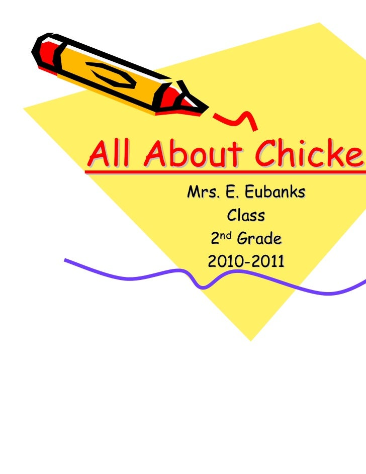 All About Chickens     Mrs. E. Eubanks          Class       2nd Grade       2010-2011