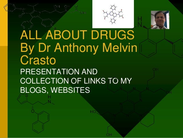 ALL ABOUT DRUGS By Dr Anthony Melvin Crasto PRESENTATION AND COLLECTION OF LINKS TO MY BLOGS, WEBSITES