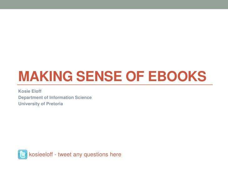 Making sense of ebooks<br />KosieEloff<br />Department of Information Science<br />University of Pretoria<br />kosieeloff ...