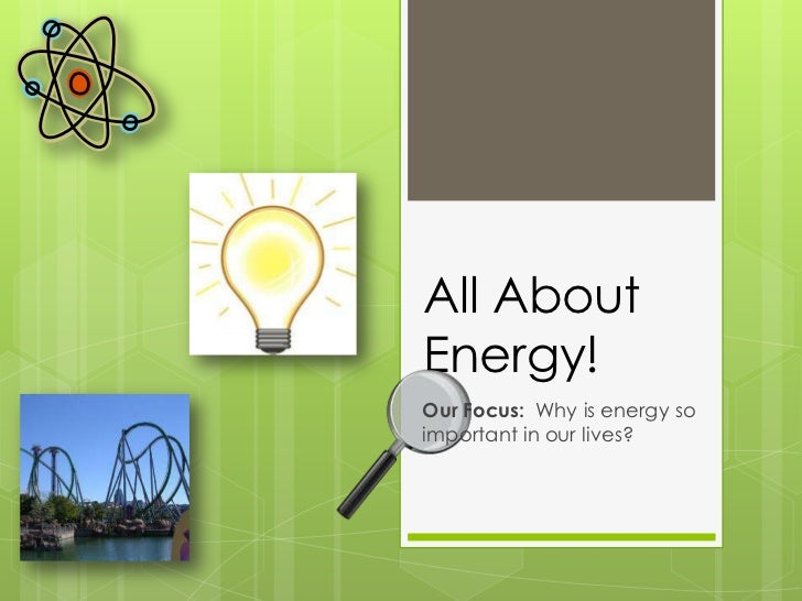 All About Energy!<br />Our Focus:  Why is energy so important in our lives?<br />