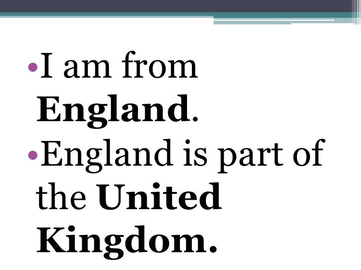 •I am from England.•England is part of the United Kingdom.