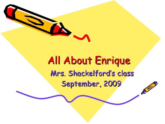All About EnriqueAll About Enrique Mrs. Shackelford's classMrs. Shackelford's class September, 2009September, 2009