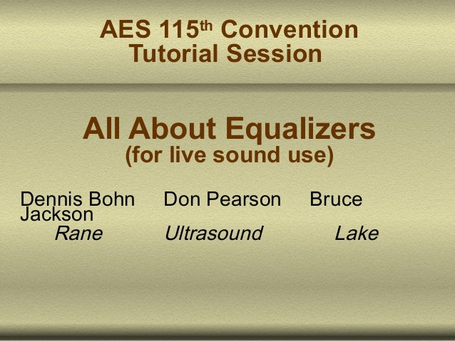 AES 115th Convention Tutorial Session  All About Equalizers (for live sound use)  Dennis Bohn Jackson Rane  Don Pearson  U...