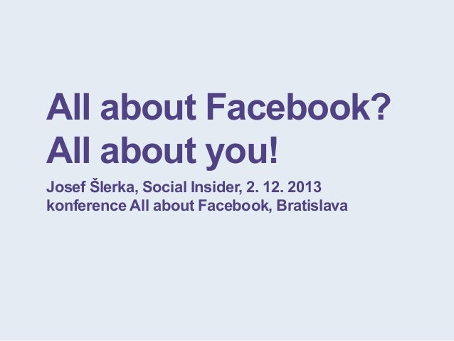 All about Facebook? All about you! Josef Šlerka, Social Insider, 2. 12. 2013 konference All about Facebook, Bratislava