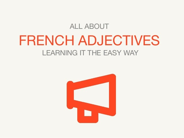 ALL ABOUT  FRENCH ADJECTIVES LEARNING IT THE EASY WAY
