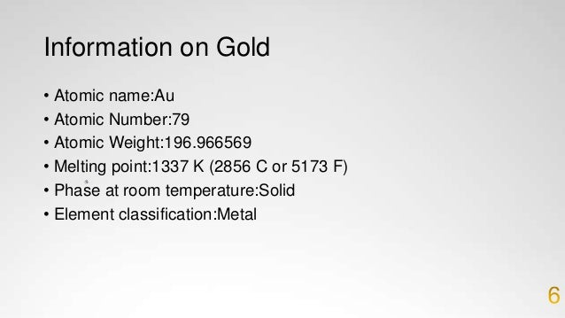 More Information on Gold • Density:19.282 grams per cubic centimeter • Period Number:6 • Group Number:11 • Group Name:No g...