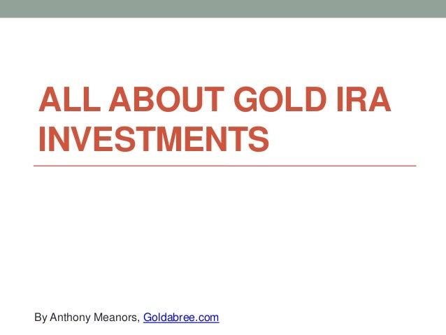 ALL ABOUT GOLD IRA INVESTMENTS  By Anthony Meanors, Goldabree.com