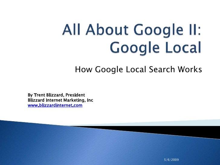 How Google Local Search Works  By Trent Blizzard, President Blizzard Internet Marketing, Inc www.blizzardinternet.com     ...