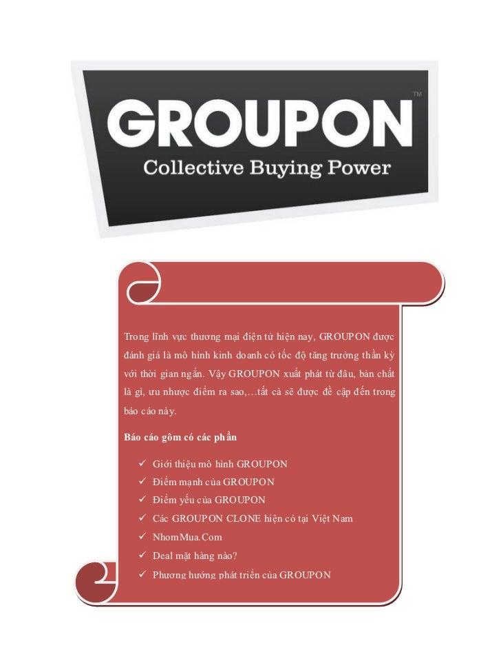 Trong lĩnh vực thương mại điện tử hiện nay, GROUPON đượcđánh giá là mô hình kinh doanh có tốc độ tăng trưởng thần kỳvới th...