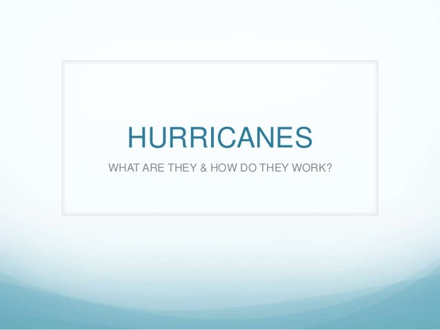 HURRICANES WHAT ARE THEY & HOW DO THEY WORK?